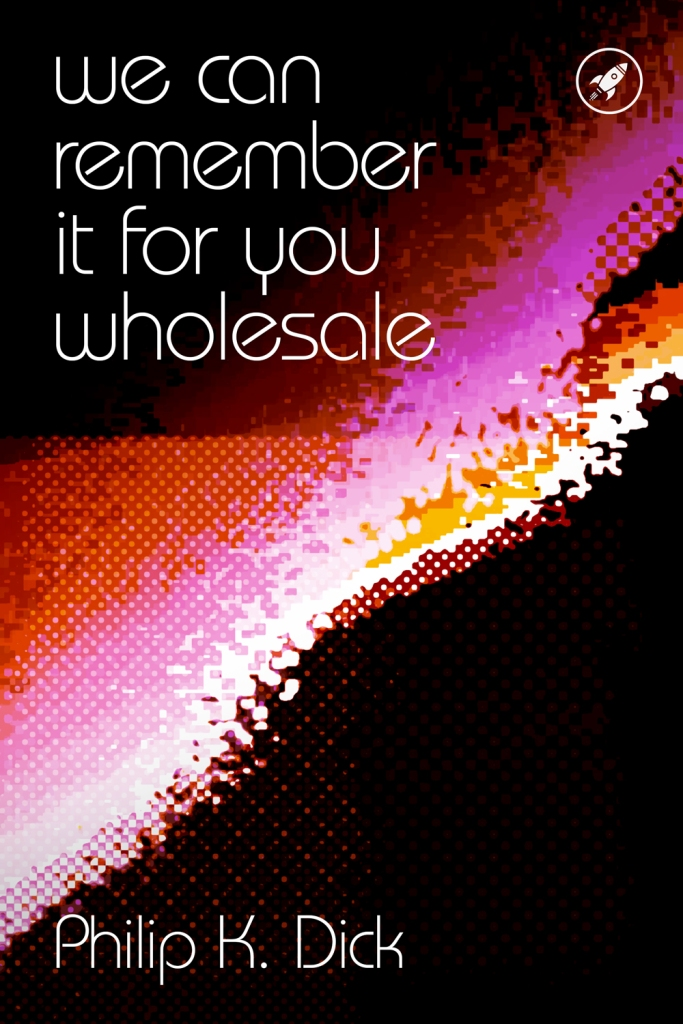We Can Remember It For You Wholesale by Philip K. Dick - A book cover design. Typography and illustration by Dave Barlow Jnr